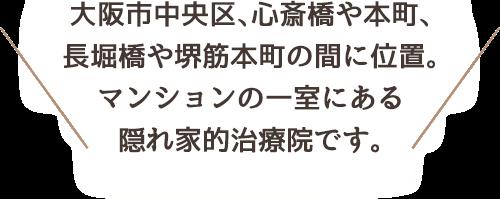 大阪市中央区、心斎橋や本町、長堀橋や堺筋本町の間に位置。マンションの一室にある隠れ家的治療院です。